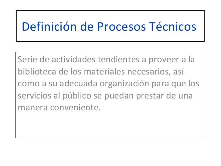 Definición de Procesos Técnicos  Serie de actividades tendientes a proveer a la biblioteca de los materiales necesarios, a...