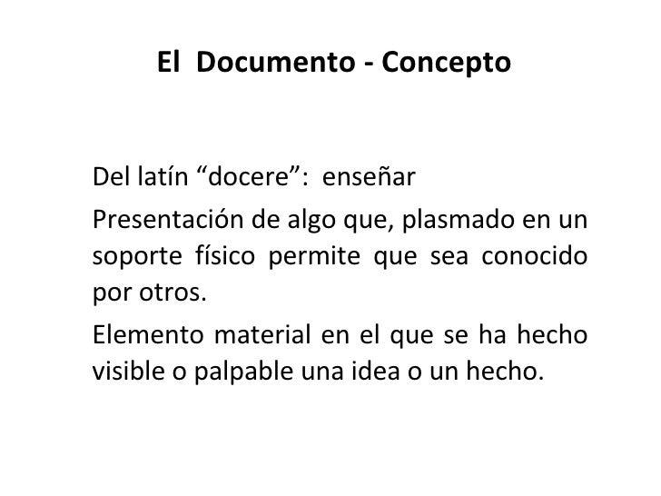 """El  Documento - Concepto <ul><li>Del latín """"docere"""":  enseñar </li></ul><ul><li>Presentación de algo que, plasmado en un s..."""