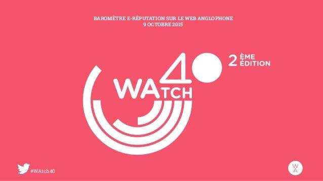 #WAtch40 BAROMÈTRE E-RÉPUTATION SUR LE WEB ANGLOPHONE 9 OCTOBRE 2015