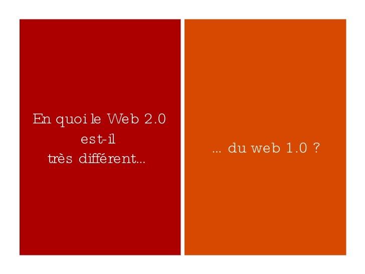En quoi le Web 2.0 est-il  très différent… … du web 1.0 ?