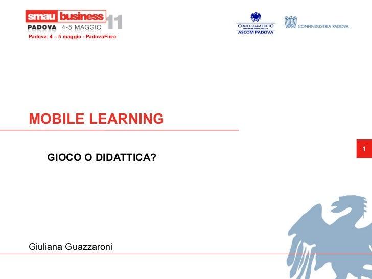 Padova, 4 – 5 maggio - PadovaFiereMOBILE LEARNING                                     1       GIOCO O DIDATTICA?Giuliana G...