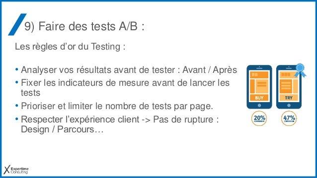 9) Faire des tests A/B : Les règles d'or du Testing : • Analyser vos résultats avant de tester : Avant / Après • Fixer les...