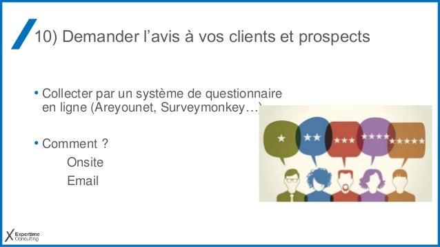 10) Demander l'avis à vos clients et prospects • Collecter par un système de questionnaire en ligne (Areyounet, Surveymonk...