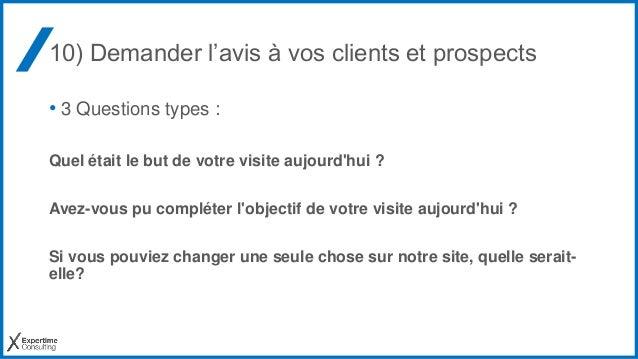 10) Demander l'avis à vos clients et prospects • 3 Questions types : Quel était le but de votre visite aujourd'hui ? Avez-...