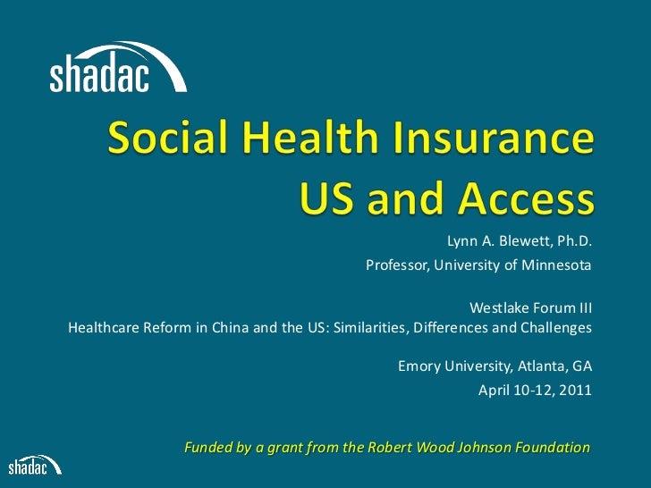 Social Health InsuranceUS and Access <br />Lynn A. Blewett, Ph.D.<br />Professor, University of Minnesota <br />Westlake F...