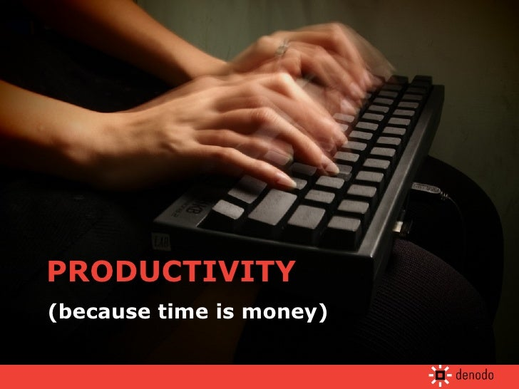 PRODUCTIVITY (because time is money)