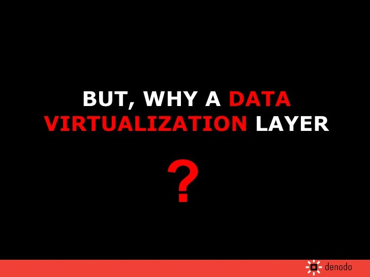 BUT, WHY A  DATA VIRTUALIZATION  LAYER ?