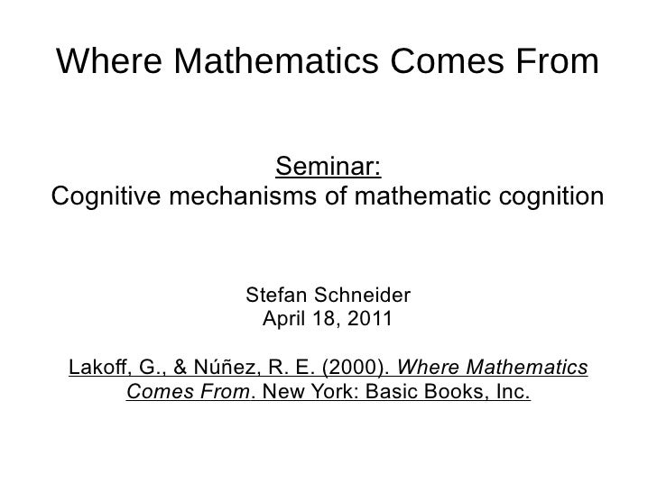 Where Mathematics Comes From                 Seminar:Cognitive mechanisms of mathematic cognition                  Stefan ...