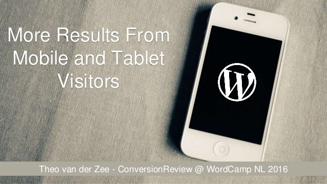 More Results From Mobile and Tablet Visitors Theo van der Zee - ConversionReview @ WordCamp NL 2016