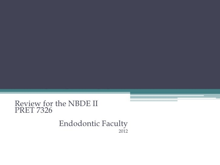 ENDODONTICSReview for the NBDE IIPRET 7326           Endodontic Faculty                          2012