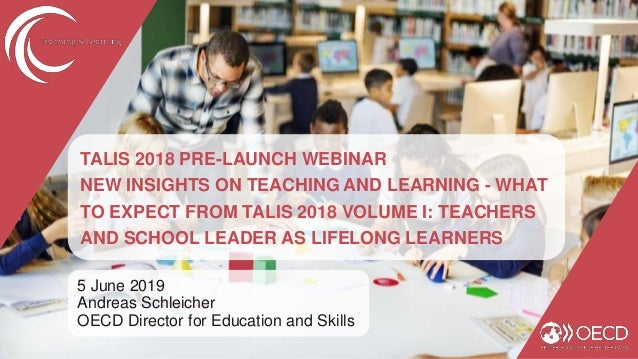 TALIS 2018 PRE-LAUNCH WEBINAR NEW INSIGHTS ON TEACHING AND LEARNING - WHAT TO EXPECT FROM TALIS 2018 VOLUME I: TEACHERS AN...
