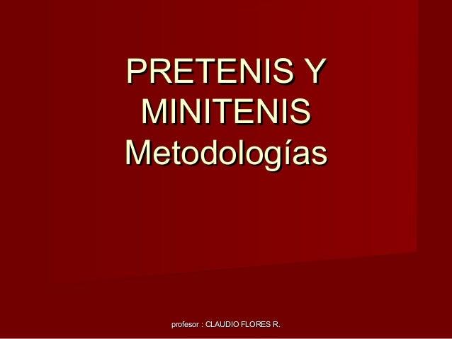 profesor : CLAUDIO FLORES R.profesor : CLAUDIO FLORES R. PRETENIS YPRETENIS Y MINITENISMINITENIS MetodologíasMetodologías
