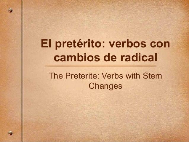 El pretérito: verbos con cambios de radical The Preterite: Verbs with Stem Changes