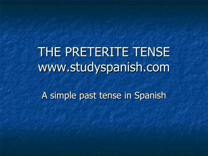 THE PRETERITE TENSE www.studyspanish.com A simple past tense in Spanish