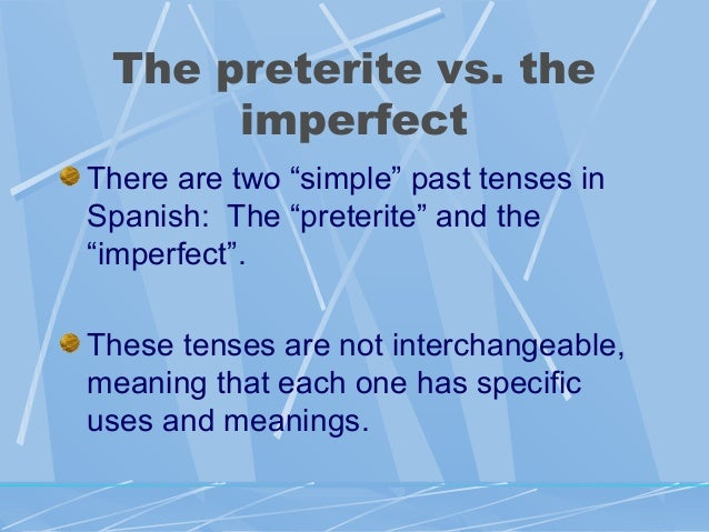 "The preterite vs. the imperfect There are two ""simple"" past tenses in Spanish: The ""preterite"" and the ""imperfect"". These ..."