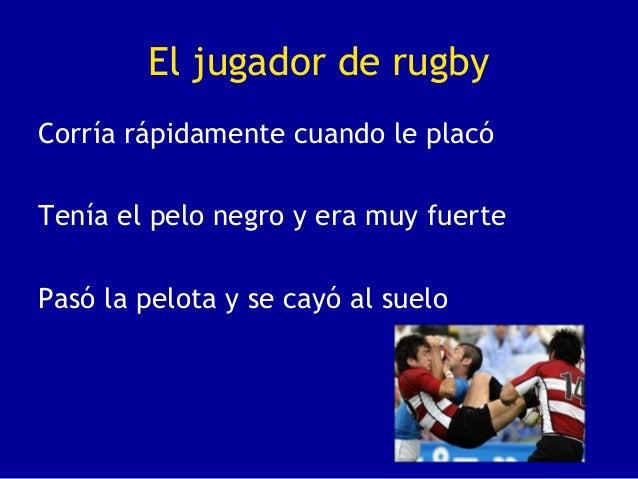 El jugador de rugbyCorría rápidamente cuando le placóTenía el pelo negro y era muy fuertePasó la pelota y se cayó al suelo