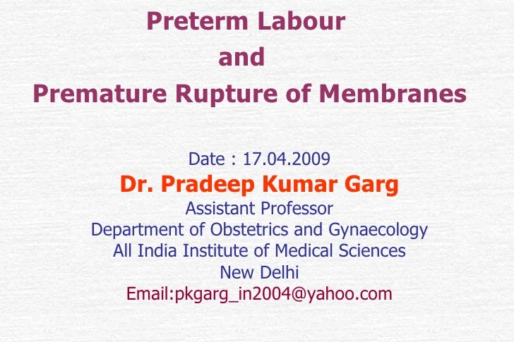 Preterm Labour  and  Premature Rupture of Membranes <ul><li>Date : 17.04.2009 </li></ul><ul><li>Dr. Pradeep Kumar Garg </l...