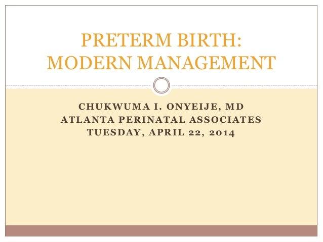 CHUKWUMA I. ONYEIJE, MD ATLANTA PERINATAL ASSOCIATES TUESDAY, APRIL 22, 2014 PRETERM BIRTH: MODERN MANAGEMENT