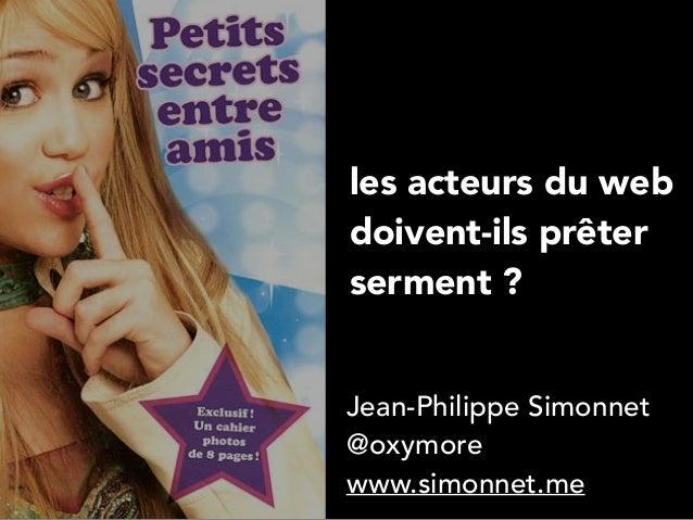 les acteurs du web  doivent-ils prêter  serment ?  Jean-Philippe Simonnet  @oxymore  www.simonnet.me