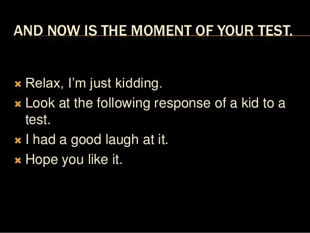 AND NOW IS THE MOMENT OF YOUR TEST. Relax, I'm just kidding. Look at the following response of a kid to a  test. I had ...