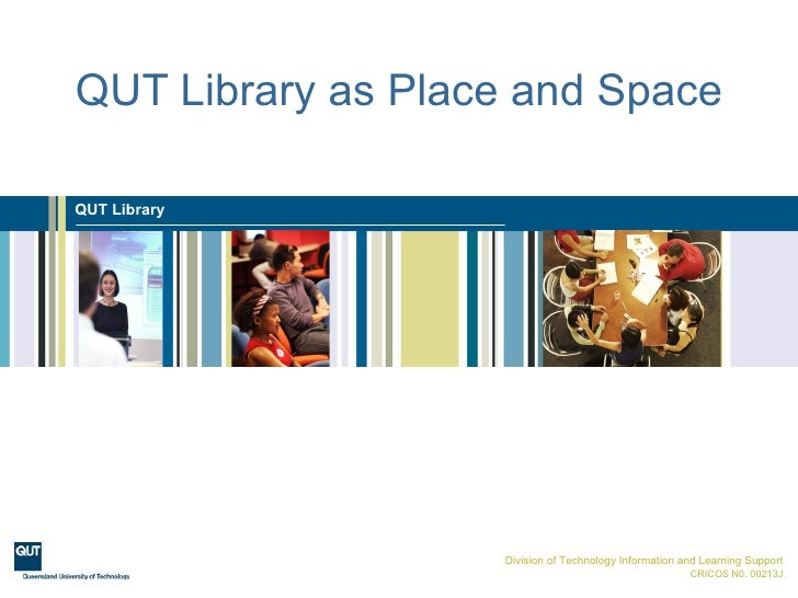 QUT Library as Place and Space  QUT Library                        Division of Technology Information and Learning Support...