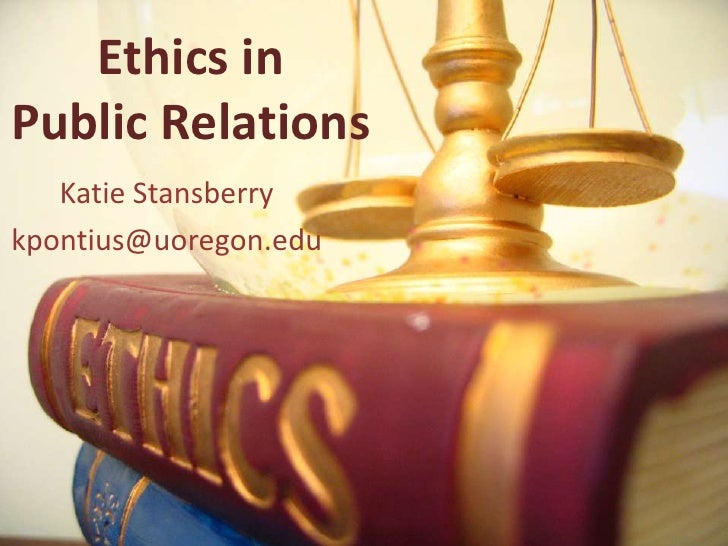 Ethics in Public Relations    Katie Stansberry kpontius@uoregon.edu