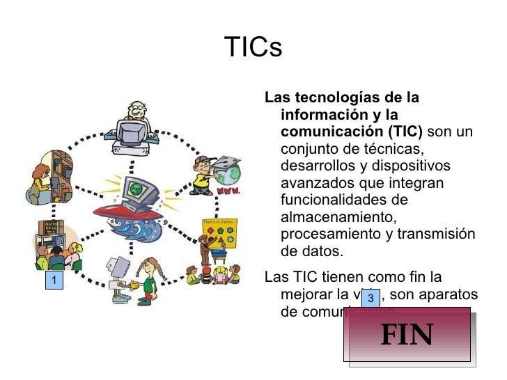 TICs Las tecnologías de la información y la comunicación (TIC)  son un conjunto de técnicas, desarrollos y dispositivos av...