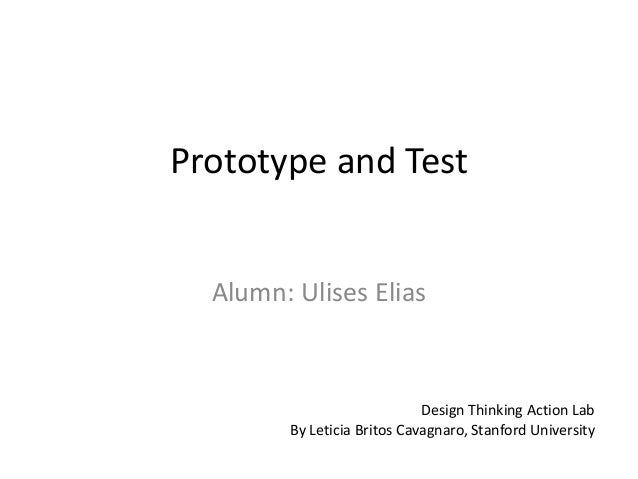 Prototype and Test Design Thinking Action Lab By Leticia Britos Cavagnaro, Stanford University Alumn: Ulises Elias