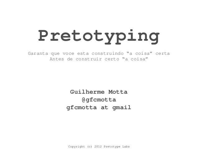Copyright (c) 2012 Pretotype Labs Pretotyping Guilherme Motta @gfcmotta gfcmotta at gmail Garanta que voce esta construind...