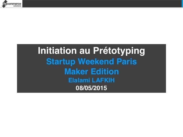 Initiation au Prétotyping Startup Weekend Paris Maker Edition Elalami LAFKIH 08/05/2015