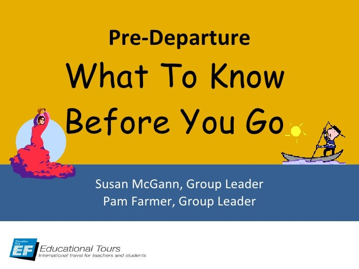 Pre-Departure What To Know  Before You Go  Susan McGann, Group Leader Pam Farmer, Group Leader