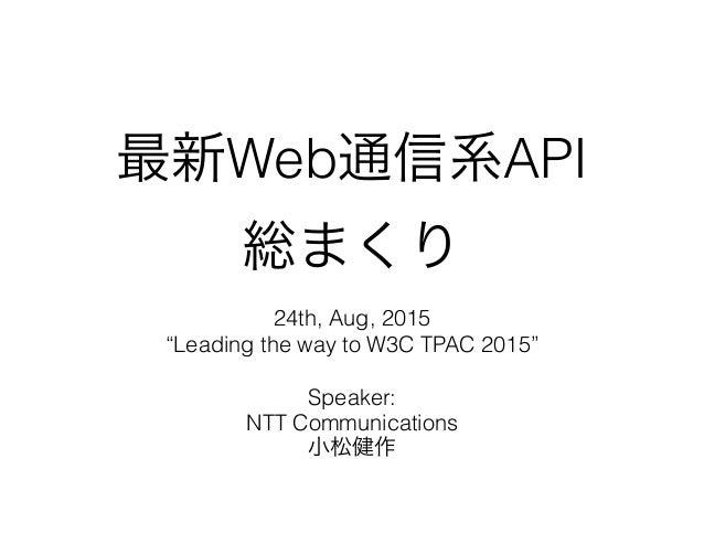 """最新Web通信系API 総まくり 24th, Aug, 2015 """"Leading the way to W3C TPAC 2015"""" Speaker: NTT Communications 小松健作"""