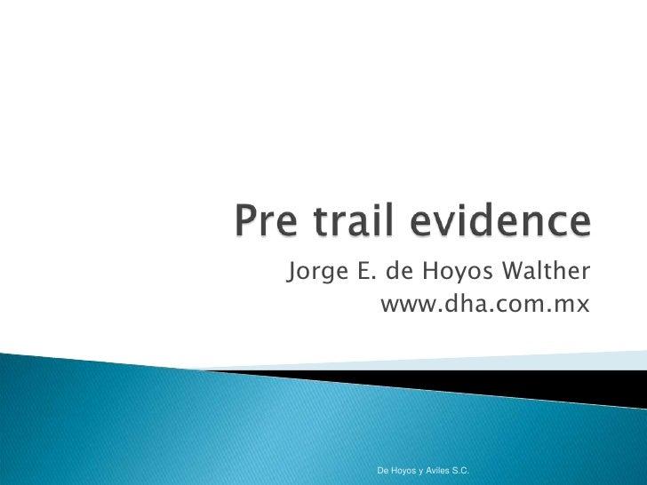 Pre trailevidence<br />Jorge E. de Hoyos Walther<br />www.dha.com.mx<br />De Hoyos y Aviles S.C.<br />