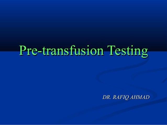 Pre-transfusion TestingPre-transfusion Testing DR. RAFIQ AHMADDR. RAFIQ AHMAD