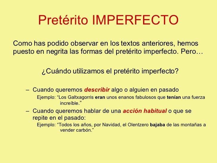 Pretérito IMPERFECTO <ul><li>Como has podido observar en los textos anteriores, hemos puesto en negrita las formas del pre...