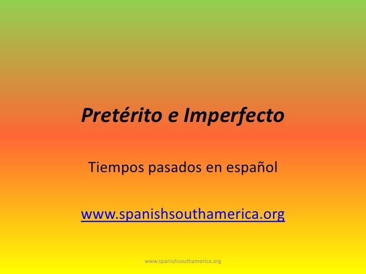 Pretérito e Imperfecto<br />Tiempospasadosenespañol<br />www.spanishsouthamerica.org<br />www.spanishsouthamerica.org<br />