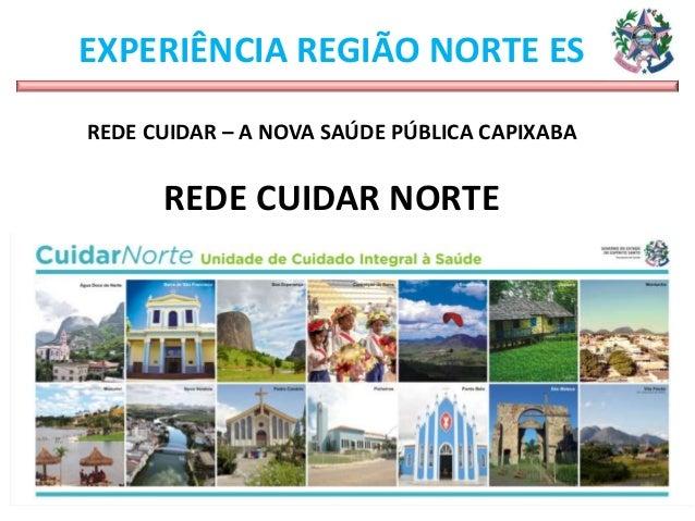 EXPERIÊNCIA REGIÃO NORTE ES REDE CUIDAR – A NOVA SAÚDE PÚBLICA CAPIXABA REDE CUIDAR NORTE