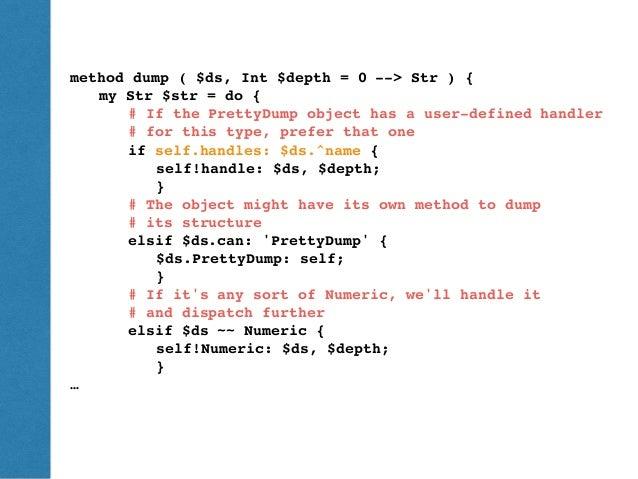 ThePerlReview•www.theperlreview.com DumpingPerl6 method dump ( $ds, Int $depth = 0 --> Str ) { my Str $str = do { # If the...