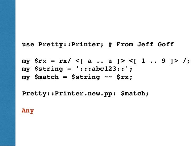 ThePerlReview•www.theperlreview.com DumpingPerl6 Pretty::Printer use Pretty::Printer; # From Jeff Goff my $rx = rx/ <[ a ....