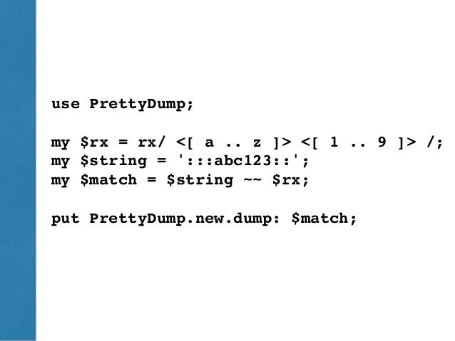 ThePerlReview•www.theperlreview.com DumpingPerl6 PrettyDump use PrettyDump; my $rx = rx/ <[ a .. z ]> <[ 1 .. 9 ]> /; my $...