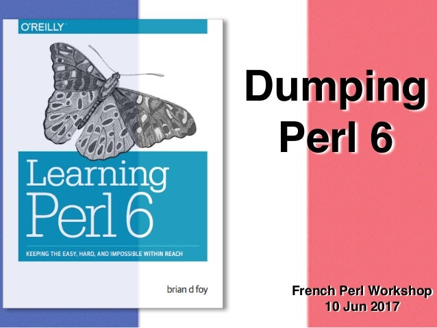Dumping Perl 6 French Perl Workshop 10 Jun 2017