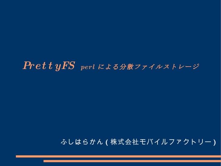 PrettyFS  perl による分散ファイルストレージ ふしはらかん ( 株式会社モバイルファクトリー )