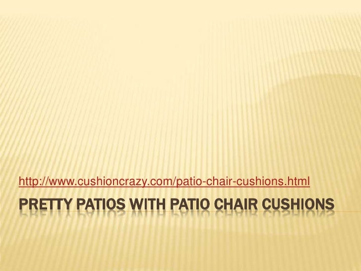 Pretty Patios With Patio Chair Cushions<br />http://www.cushioncrazy.com/patio-chair-cushions.html<br />