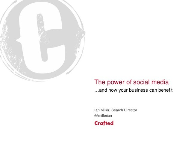 The power of social media …and how your business can benefit Ian Miller, Search Director @millerian