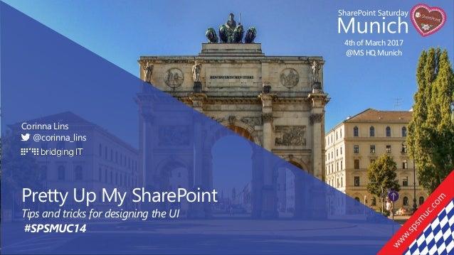Pretty Up My 4th of March 2017 @MS HQ Munich Corinna Lins @corinna_lins Pretty Up My SharePoint Tips and tricks for design...