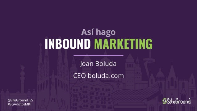 As� hago INBOUND MARKETING Joan Boluda CEO boluda.com @SiteGround_ES #SGAdictosMKT