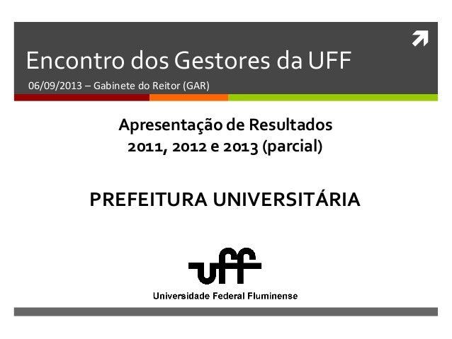  Encontro dos Gestores da UFF 06/09/2013 – Gabinete do Reitor (GAR) PREFEITURA UNIVERSITÁRIA Apresentação de Resultados 2...