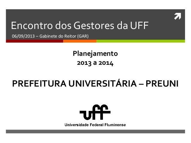  Encontro dos Gestores da UFF 06/09/2013 – Gabinete do Reitor (GAR) PREFEITURA UNIVERSITÁRIA – PREUNI Planejamento 2013 a...