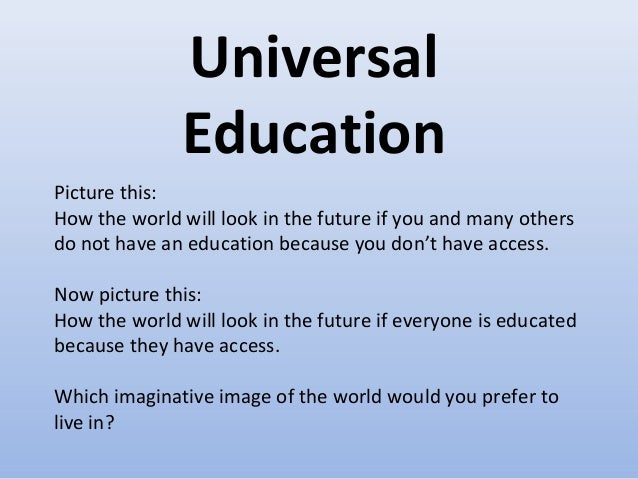 Universal Education Picture this: How the world will look in the future if you and many others do not have an education be...