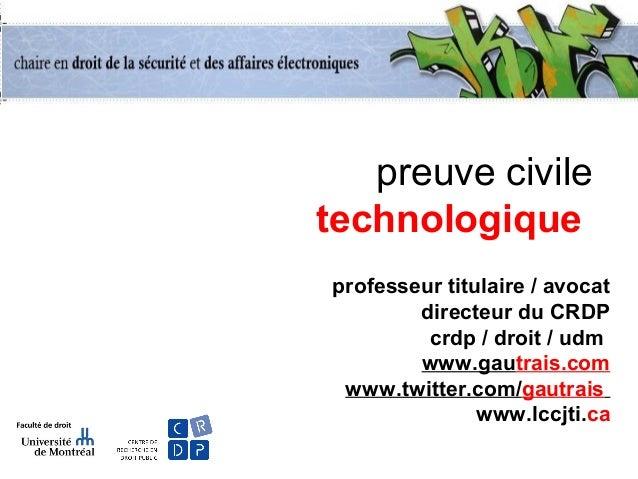 preuve civile technologique professeur titulaire / avocat directeur du CRDP crdp / droit / udm www.gautrais.com www.twitte...